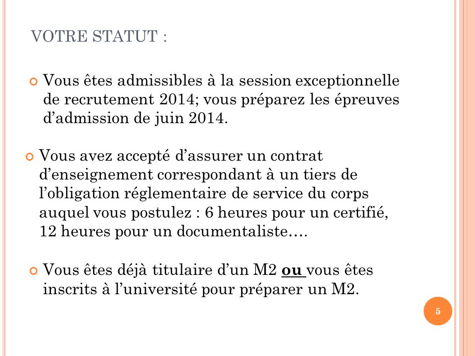 5 VOTRE STATUT : Vous êtes admissibles à la session exceptionnelle de recrutement 2014; vous préparez les épreuves dadmission de juin 2014. Vous avez