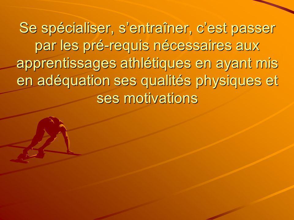 Se spécialiser, sentraîner, cest passer par les pré-requis nécessaires aux apprentissages athlétiques en ayant mis en adéquation ses qualités physique