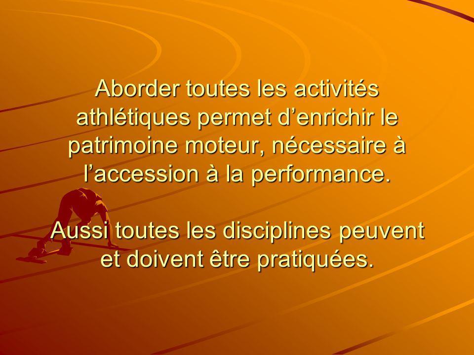 Aborder toutes les activités athlétiques permet denrichir le patrimoine moteur, nécessaire à laccession à la performance. Aussi toutes les disciplines
