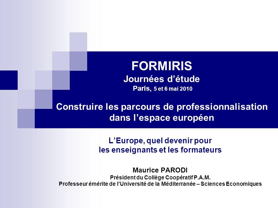 FORMIRIS Journées détude Paris, 5 et 6 mai 2010 Construire les parcours de professionnalisation dans lespace européen LEurope, quel devenir pour les enseignants et les formateurs Maurice PARODI Président du Collège Coopératif P.A.M.