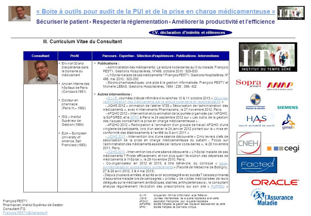 François PESTY Pharmacien, Institut Supérieur de Gestion Consultant ITG Francois.PESTY@Wanadoo.fr « Boite à outils pour audit de la PUI et de la prise en charge médicamenteuse » Sécuriser le patient - Respecter la réglementation - Améliorer la productivité et lefficience CHU de Caen (14) 2008 CH dOrthez (64) 2009-2010 EPS Paul Guiraud, Villejuif (92) 2009-2010 CHI Pays de Cognac (16) 2011 Hôpital La Timone, AP-HM (13) 2011-2012 Etablissements (dpts) Années Activités Enjeux Outils du diagnostic 3 ETS* - Direction commune (33) 2012 (*) CH Cadillac, CH Bazas et CS Podensac Polyclin.