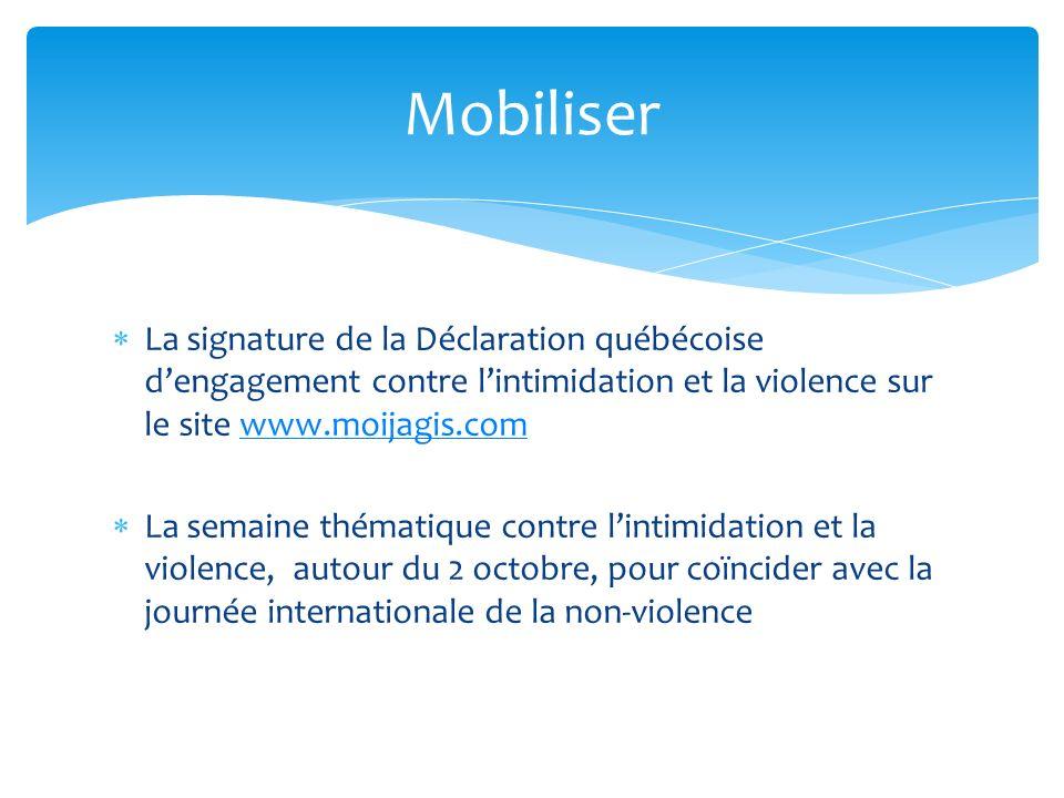 La signature de la Déclaration québécoise dengagement contre lintimidation et la violence sur le site www.moijagis.comwww.moijagis.com La semaine thématique contre lintimidation et la violence, autour du 2 octobre, pour coïncider avec la journée internationale de la non-violence Mobiliser