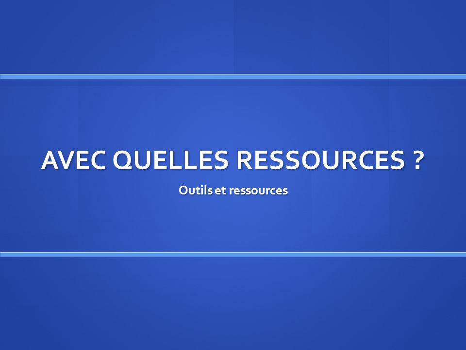 AVEC QUELLES RESSOURCES ? Outils et ressources