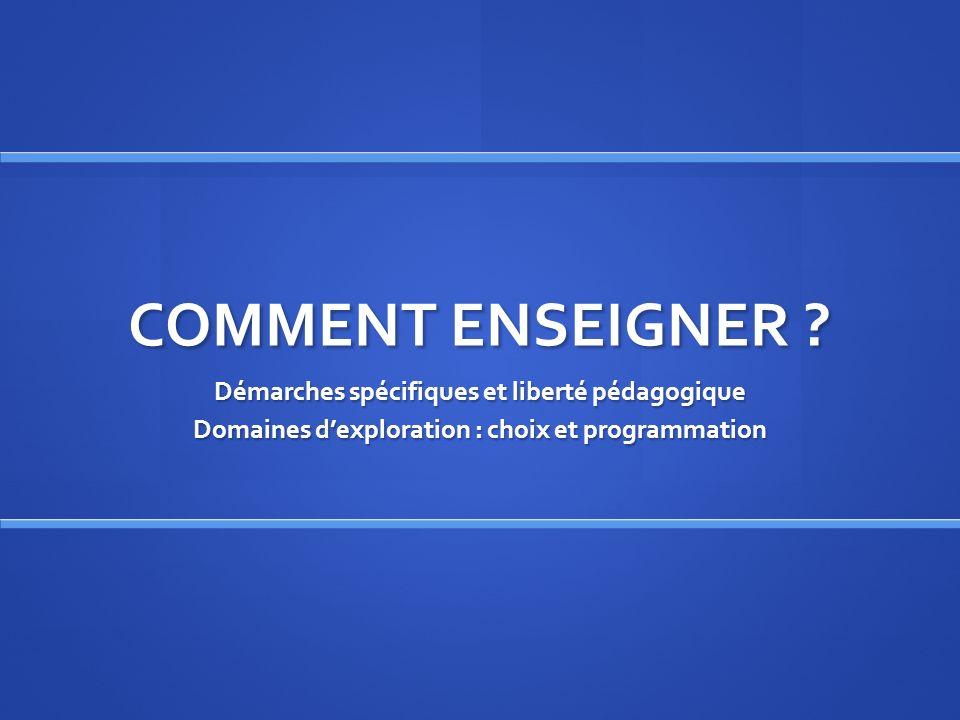 COMMENT ENSEIGNER ? Démarches spécifiques et liberté pédagogique Domaines dexploration : choix et programmation