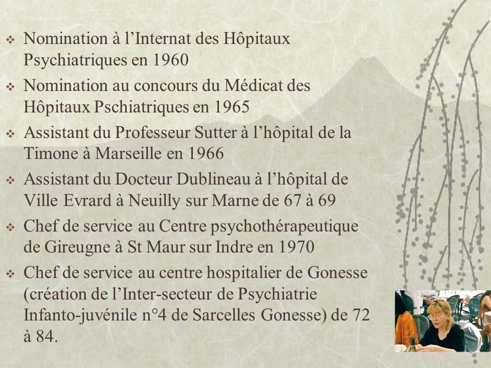 Nomination à lInternat des Hôpitaux Psychiatriques en 1960 Nomination au concours du Médicat des Hôpitaux Pschiatriques en 1965 Assistant du Professeur Sutter à lhôpital de la Timone à Marseille en 1966 Assistant du Docteur Dublineau à lhôpital de Ville Evrard à Neuilly sur Marne de 67 à 69 Chef de service au Centre psychothérapeutique de Gireugne à St Maur sur Indre en 1970 Chef de service au centre hospitalier de Gonesse (création de lInter-secteur de Psychiatrie Infanto-juvénile n°4 de Sarcelles Gonesse) de 72 à 84.