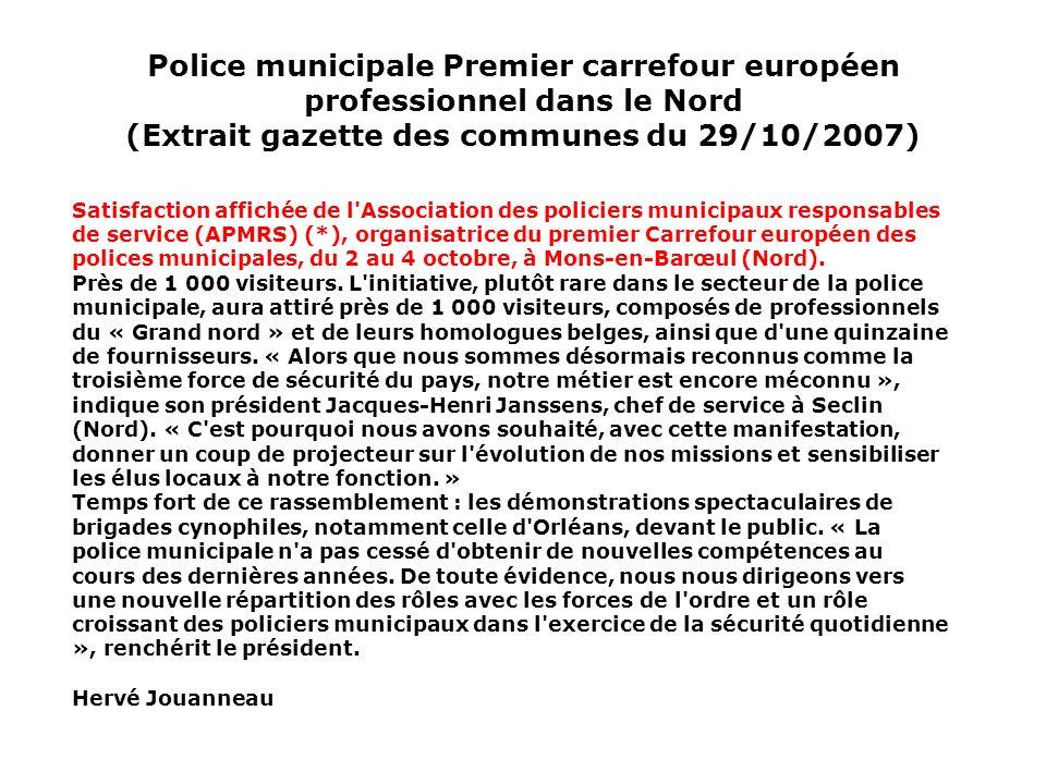 Police municipale Premier carrefour européen professionnel dans le Nord (Extrait gazette des communes du 29/10/2007) Satisfaction affichée de l Association des policiers municipaux responsables de service (APMRS) (*), organisatrice du premier Carrefour européen des polices municipales, du 2 au 4 octobre, à Mons-en-Barœul (Nord).