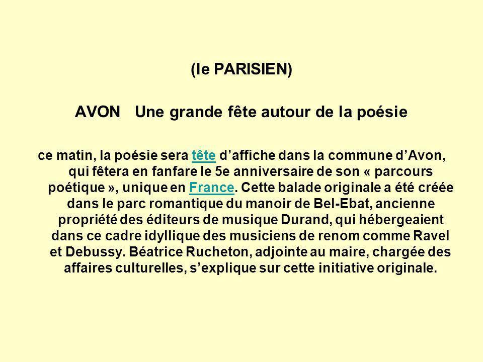(le PARISIEN) AVON Une grande fête autour de la poésie ce matin, la poésie sera tête daffiche dans la commune dAvon, qui fêtera en fanfare le 5e anniversaire de son « parcours poétique », unique en France.