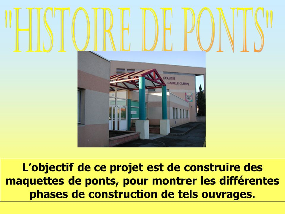 Lobjectif de ce projet est de construire des maquettes de ponts, pour montrer les différentes phases de construction de tels ouvrages.