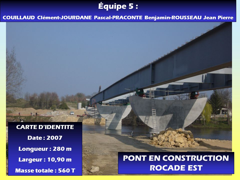 PONT EN CONSTRUCTION ROCADE EST CARTE DIDENTITE Date : 2007 Longueur : 280 m Largeur : 10,90 m Masse totale : 560 T Équipe 5 : COUILLAUD Clément-JOURD