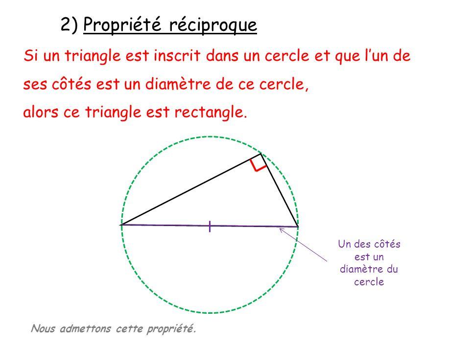 2) Propriété réciproque Si un triangle est inscrit dans un cercle et que lun de ses côtés est un diamètre de ce cercle, alors ce triangle est rectangl
