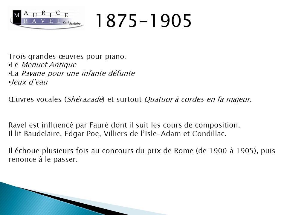 1875-1905 Le Menuet Antique http://www.youtube.com/watch?v=hBkGSdh8_VY La Pavane pour une infante défunte (version orchestre) http://www.youtube.com/watch?v=X_gmFLPrCrQ Jeux deau http://www.youtube.com/watch?v=cumoVX7x3Zo