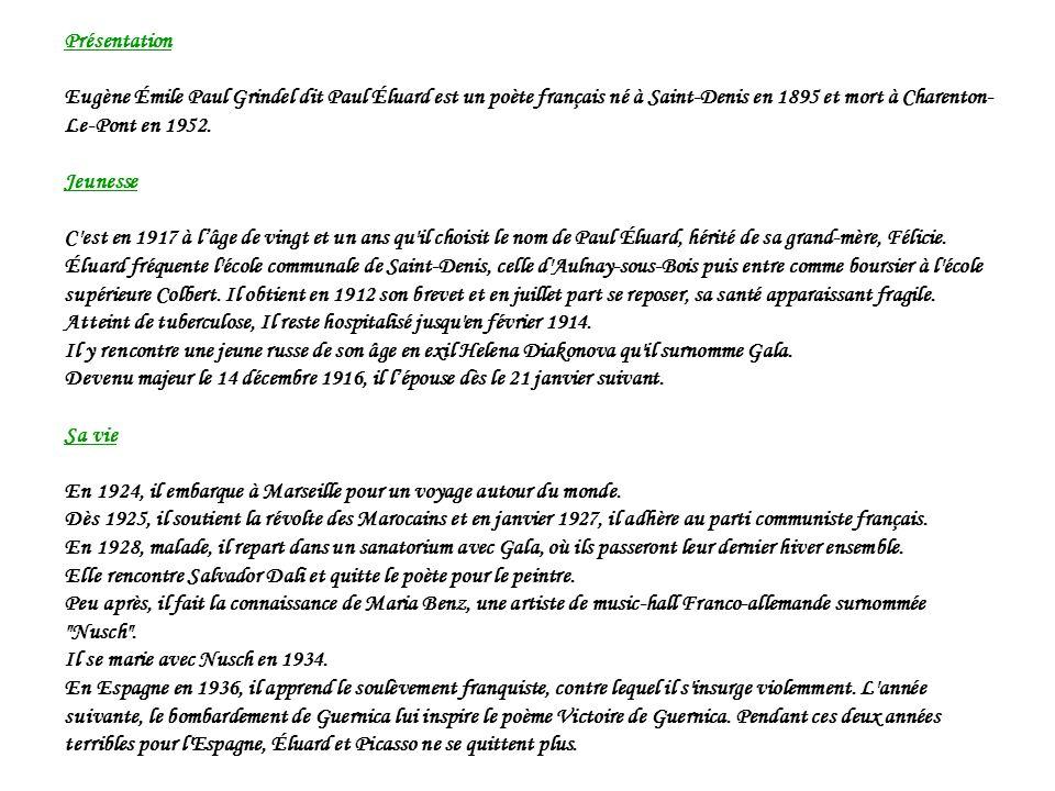 Présentation Eugène Émile Paul Grindel dit Paul Éluard est un poète français né à Saint-Denis en 1895 et mort à Charenton- Le-Pont en 1952. Jeunesse C