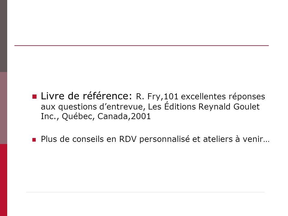 Livre de référence: R. Fry,101 excellentes réponses aux questions dentrevue, Les Éditions Reynald Goulet Inc., Québec, Canada,2001 Plus de conseils en
