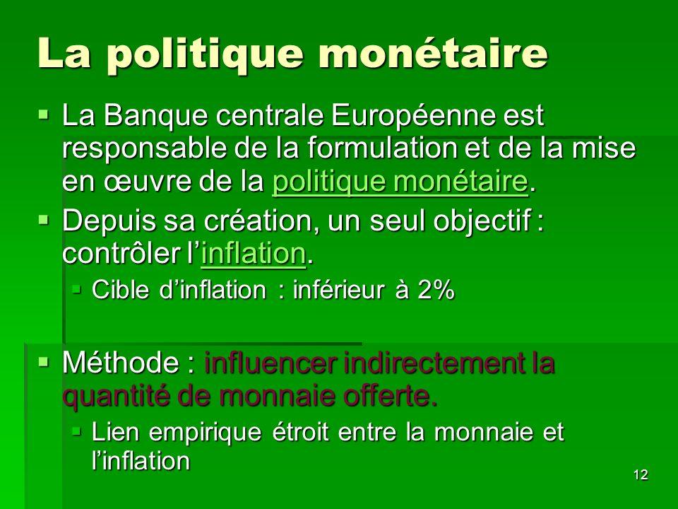 12 La politique monétaire La Banque centrale Européenne est responsable de la formulation et de la mise en œuvre de la politique monétaire. La Banque