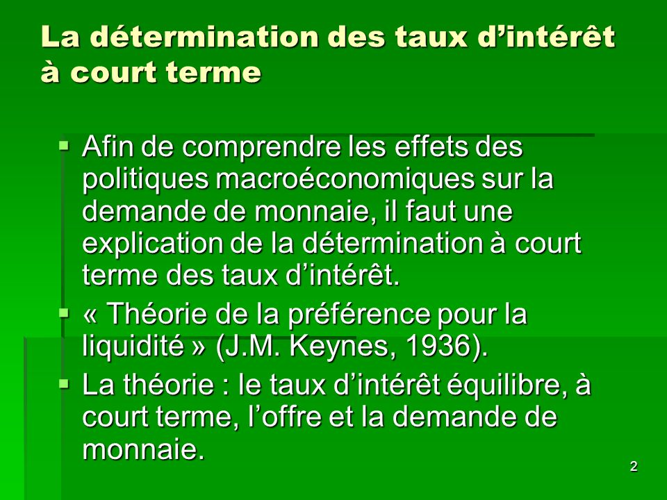 2 La détermination des taux dintérêt à court terme Afin de comprendre les effets des politiques macroéconomiques sur la demande de monnaie, il faut un