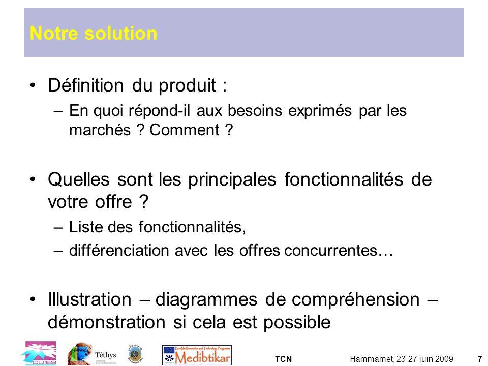TCNHammamet, 23-27 juin 20097 Notre solution Définition du produit : –En quoi répond-il aux besoins exprimés par les marchés ? Comment ? Quelles sont