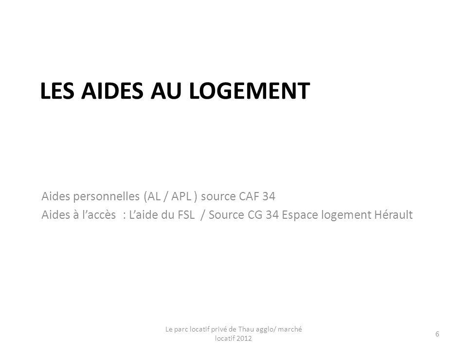 LES AIDES AU LOGEMENT Aides personnelles (AL / APL ) source CAF 34 Aides à laccès : Laide du FSL / Source CG 34 Espace logement Hérault Le parc locatif privé de Thau agglo/ marché locatif 2012 6