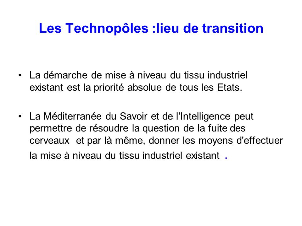 Les Technopôles :lieu de transition La démarche de mise à niveau du tissu industriel existant est la priorité absolue de tous les Etats. La Méditerran