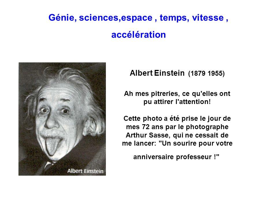 Génie, sciences,espace, temps, vitesse, accélération Albert Einstein (1879 1955) Ah mes pitreries, ce qu'elles ont pu attirer l'attention! Cette photo