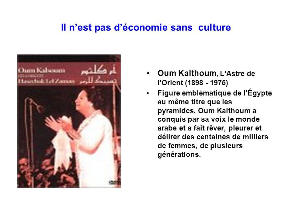Il nest pas déconomie sans culture Oum Kalthoum, L'Astre de l'Orient (1898 - 1975) Figure emblématique de l'Égypte au même titre que les pyramides, Ou