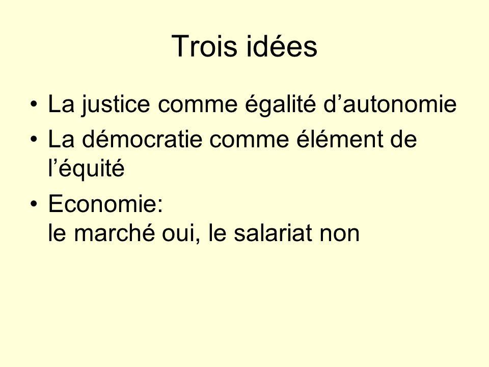 Trois idées La justice comme égalité dautonomie La démocratie comme élément de léquité Economie: le marché oui, le salariat non