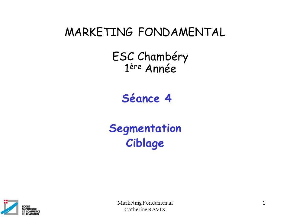 Marketing Fondamental Catherine RAVIX 1 MARKETING FONDAMENTAL ESC Chambéry 1 ère Année Séance 4 Segmentation Ciblage