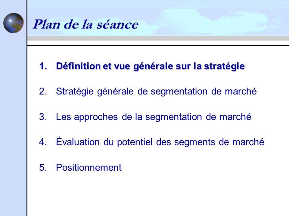 Plan de la séance 1.Définition et vue générale sur la stratégie 2.Stratégie générale de segmentation de marché 3.Les approches de la segmentation de marché 4.Évaluation du potentiel des segments de marché 5.Positionnement