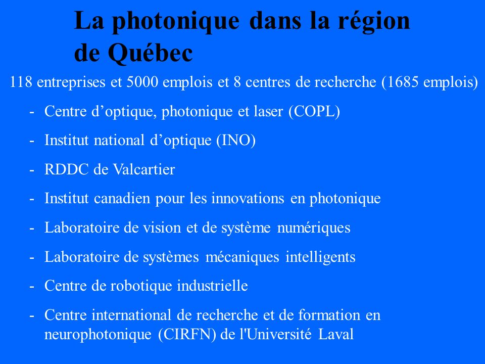 La photonique dans la région de Québec 118 entreprises et 5000 emplois et 8 centres de recherche (1685 emplois) -Centre doptique, photonique et laser (COPL) -Institut national doptique (INO) -RDDC de Valcartier -Institut canadien pour les innovations en photonique -Laboratoire de vision et de système numériques -Laboratoire de systèmes mécaniques intelligents -Centre de robotique industrielle -Centre international de recherche et de formation en neurophotonique (CIRFN) de l Université Laval