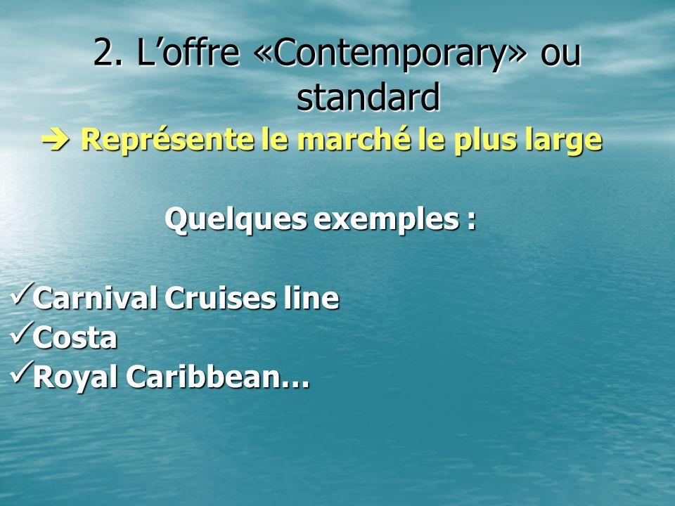 2. Loffre «Contemporary» ou standard Représente le marché le plus large Représente le marché le plus large Quelques exemples : Carnival Cruises line C