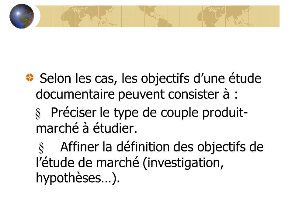Selon les cas, les objectifs dune étude documentaire peuvent consister à : Préciser le type de couple produit- marché à étudier. Affiner la définition