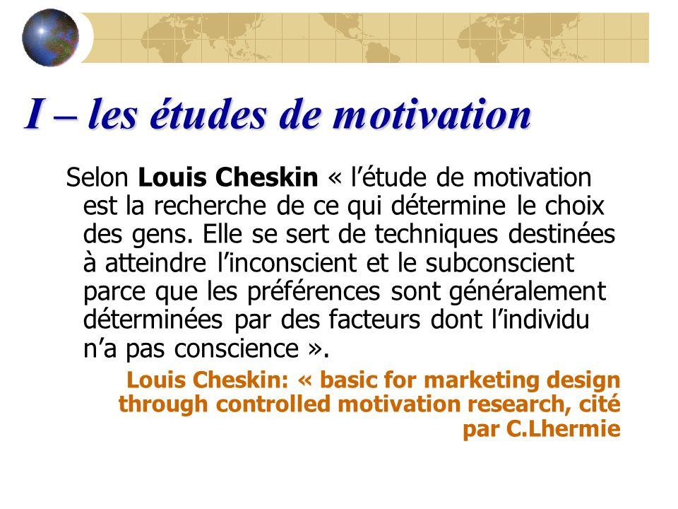 I – les études de motivation Selon Louis Cheskin « létude de motivation est la recherche de ce qui détermine le choix des gens. Elle se sert de techni