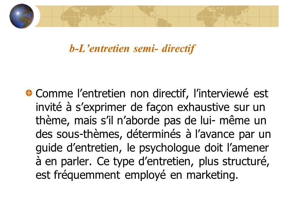 b-Lentretien semi- directif Comme lentretien non directif, linterviewé est invité à sexprimer de façon exhaustive sur un thème, mais sil naborde pas d