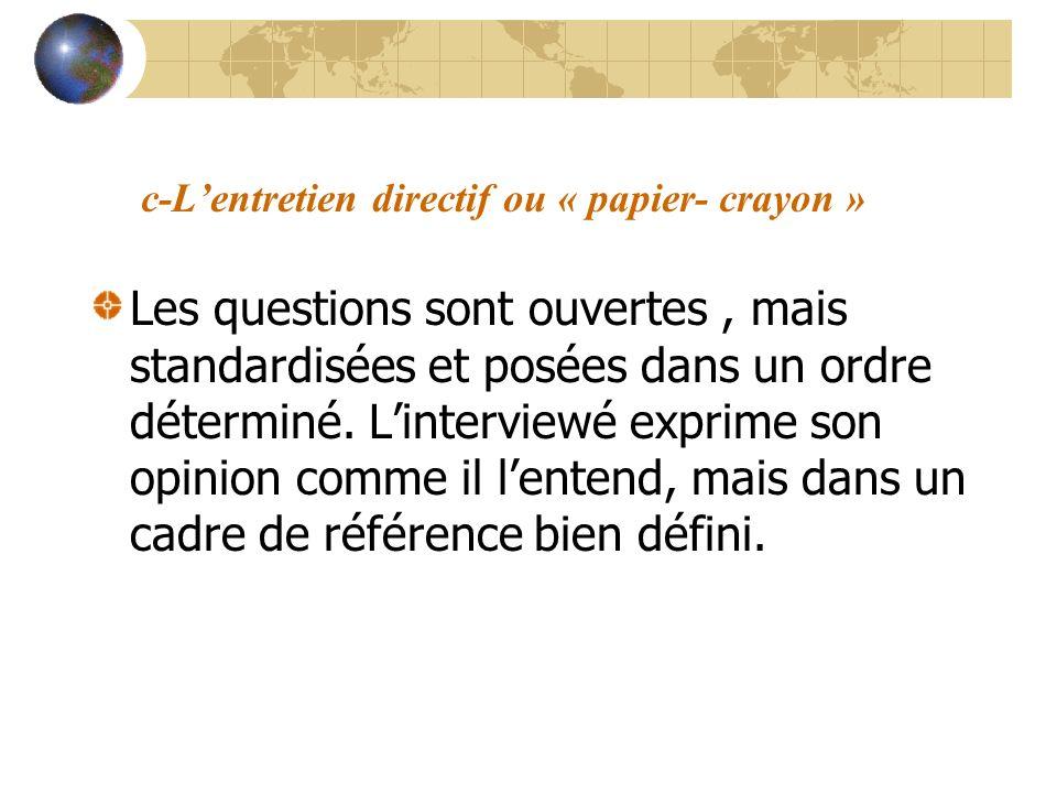 c-Lentretien directif ou « papier- crayon » Les questions sont ouvertes, mais standardisées et posées dans un ordre déterminé. Linterviewé exprime son