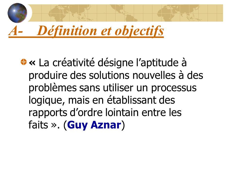 A- Définition et objectifs « La créativité désigne laptitude à produire des solutions nouvelles à des problèmes sans utiliser un processus logique, ma