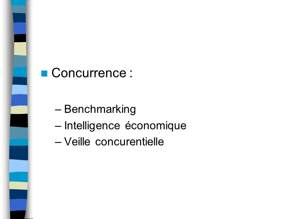 Concurrence : –Benchmarking –Intelligence économique –Veille concurentielle