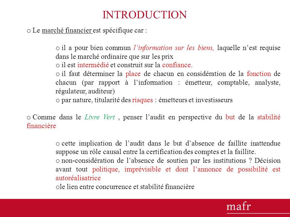 INTRODUCTION o Le marché financier est spécifique car : o il a pour bien commun linformation sur les biens, laquelle nest requise dans le marché ordinaire que sur les prix o il est intermédié et construit sur la confiance.
