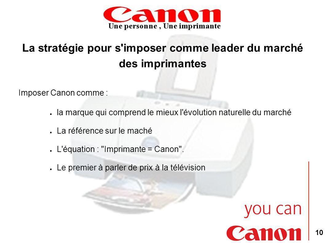 10 La stratégie pour s'imposer comme leader du marché des imprimantes Imposer Canon comme : la marque qui comprend le mieux l'évolution naturelle du m