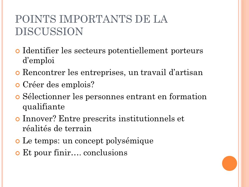 POINTS IMPORTANTS DE LA DISCUSSION Identifier les secteurs potentiellement porteurs demploi Rencontrer les entreprises, un travail dartisan Créer des