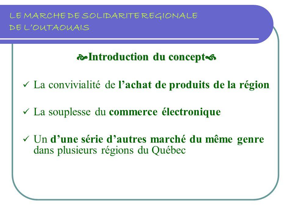 LE MARCHE DE SOLIDARITE REGIONALE DE LOUTAOUAIS Introduction du concept Introduction du concept La convivialité de lachat de produits de la région La souplesse du commerce électronique Un dune série dautres marché du même genre dans plusieurs régions du Québec