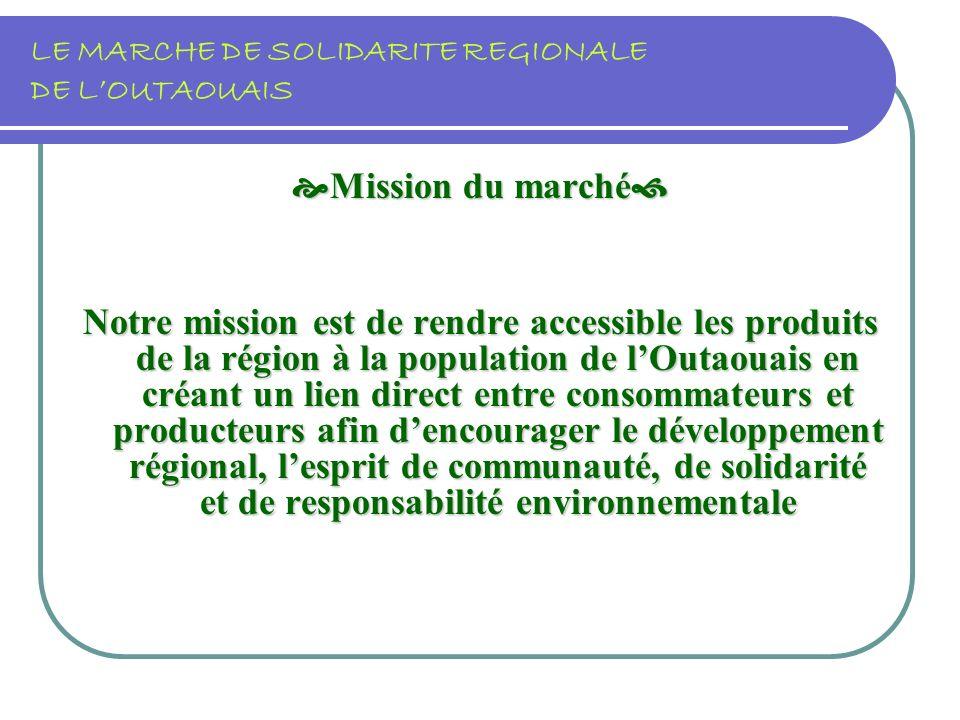 LE MARCHE DE SOLIDARITE REGIONALE DE LOUTAOUAIS Mission du marché Mission du marché Notre mission est de rendre accessible les produits de la région à la population de lOutaouais en créant un lien direct entre consommateurs et producteurs afin dencourager le développement régional, lesprit de communauté, de solidarité et de responsabilité environnementale