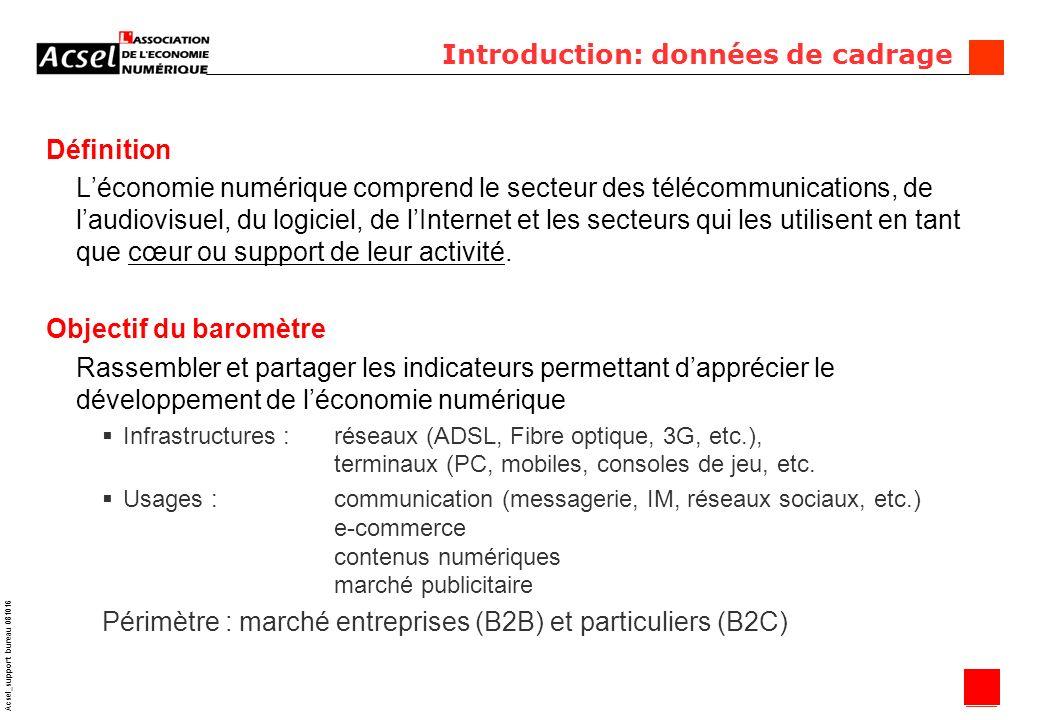 3 Acsel_support bureau 081016 Introduction: données de cadrage Définition Léconomie numérique comprend le secteur des télécommunications, de laudiovisuel, du logiciel, de lInternet et les secteurs qui les utilisent en tant que cœur ou support de leur activité.