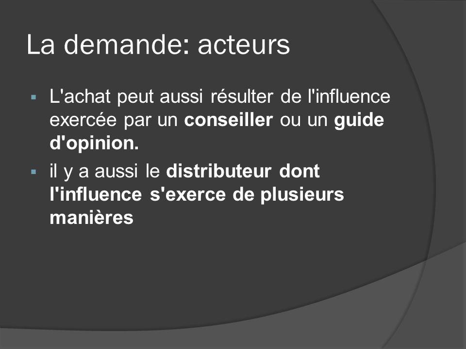 La demande: acteurs L'achat peut aussi résulter de l'influence exercée par un conseiller ou un guide d'opinion. il y a aussi le distributeur dont l'in