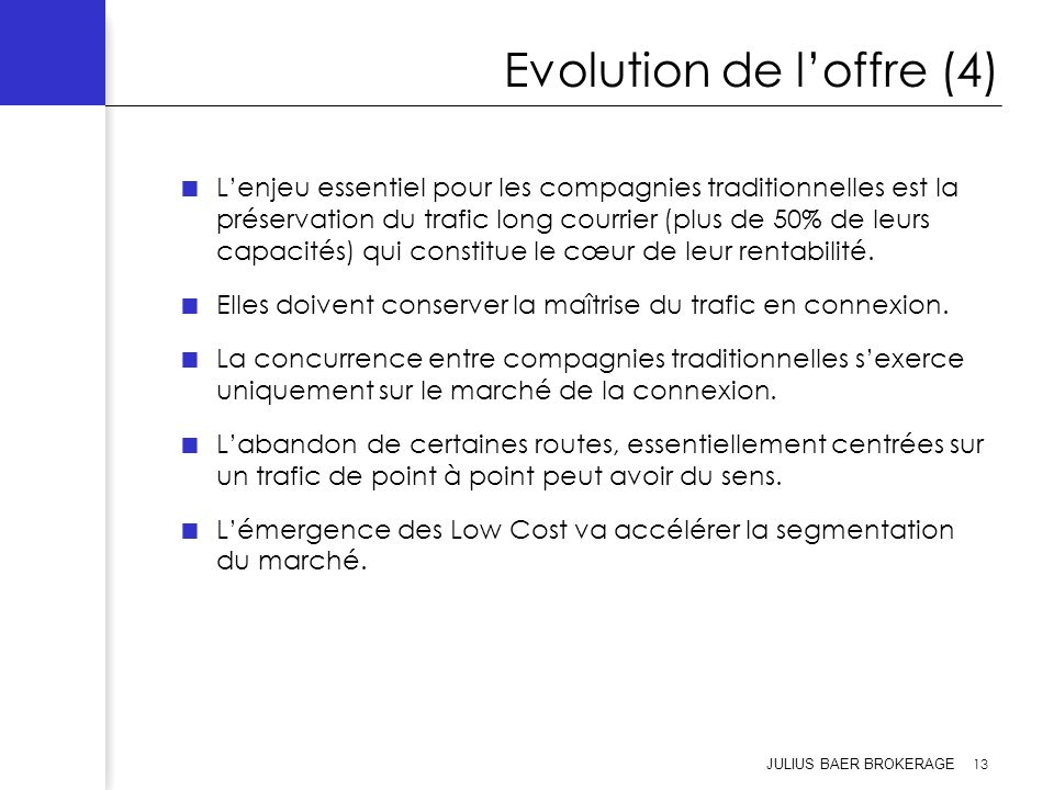 JULIUS BAER BROKERAGE 13 Evolution de loffre (4) Lenjeu essentiel pour les compagnies traditionnelles est la préservation du trafic long courrier (plu