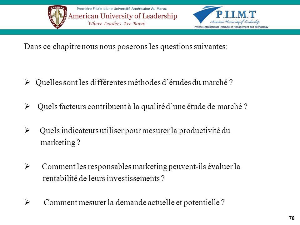 78 Dans ce chapitre nous nous poserons les questions suivantes: Quelles sont les différentes méthodes détudes du marché ? Quels facteurs contribuent à