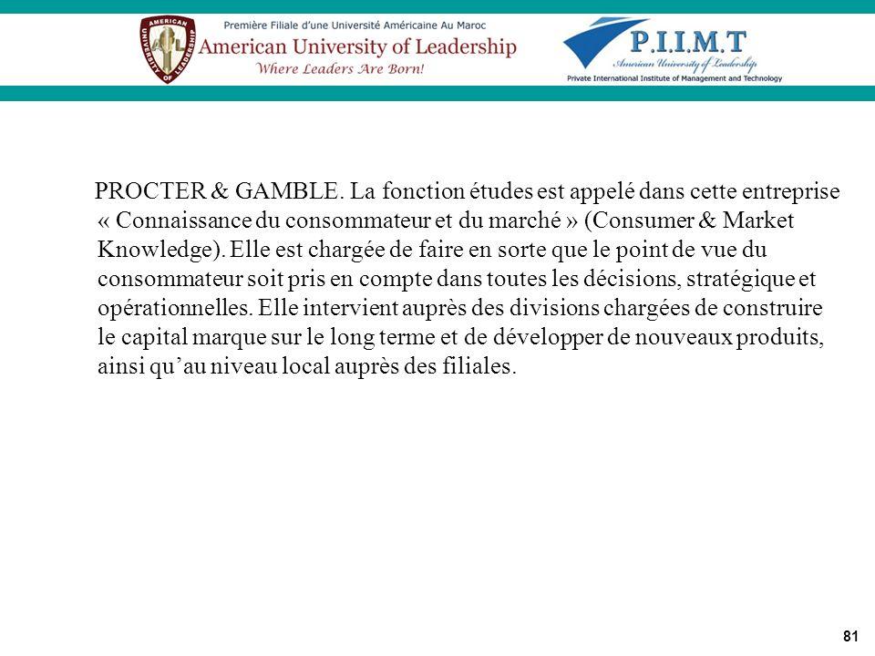 81 PROCTER & GAMBLE. La fonction études est appelé dans cette entreprise « Connaissance du consommateur et du marché » (Consumer & Market Knowledge).