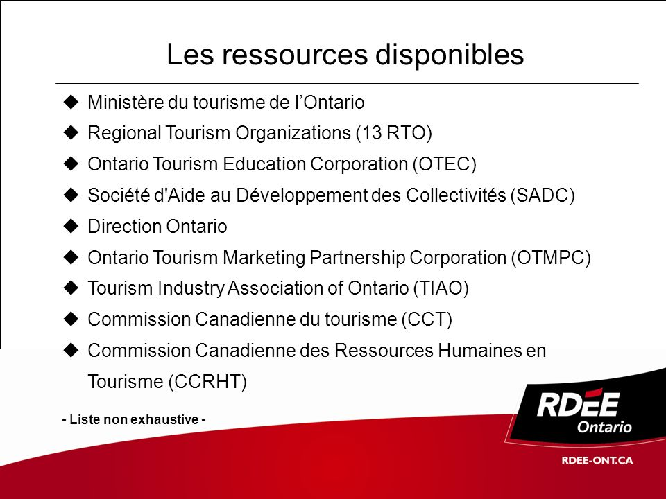 Les ressources disponibles Ministère du tourisme de lOntario Regional Tourism Organizations (13 RTO) Ontario Tourism Education Corporation (OTEC) Société d Aide au Développement des Collectivités (SADC) Direction Ontario Ontario Tourism Marketing Partnership Corporation (OTMPC) Tourism Industry Association of Ontario (TIAO) Commission Canadienne du tourisme (CCT) Commission Canadienne des Ressources Humaines en Tourisme (CCRHT) - Liste non exhaustive -