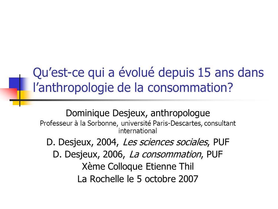 Quest-ce qui a évolué depuis 15 ans dans lanthropologie de la consommation? Dominique Desjeux, anthropologue Professeur à la Sorbonne, université Pari