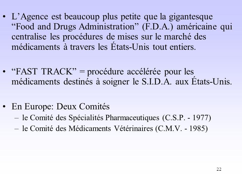 22 LAgence est beaucoup plus petite que la gigantesque Food and Drugs Administration (F.D.A.) américaine qui centralise les procédures de mises sur le marché des médicaments à travers les États-Unis tout entiers.