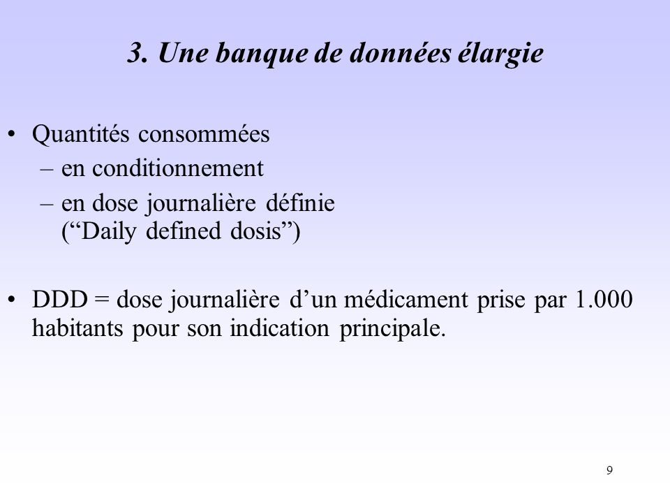 9 3. Une banque de données élargie Quantités consommées –en conditionnement –en dose journalière définie (Daily defined dosis) DDD = dose journalière