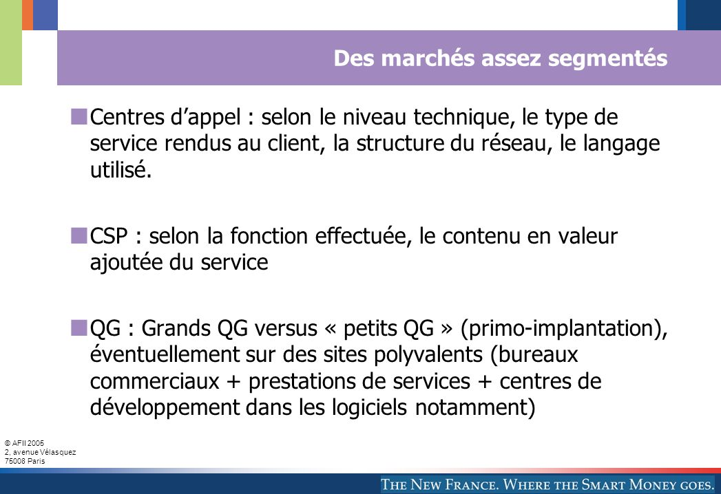 © AFII 2005 2, avenue Vélasquez 75008 Paris Des marchés assez segmentés Centres dappel : selon le niveau technique, le type de service rendus au client, la structure du réseau, le langage utilisé.